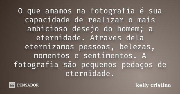 O que amamos na fotografia é sua capacidade de realizar o mais ambicioso desejo do homem; a eternidade. Atraves dela eternizamos pessoas, belezas, momentos e se... Frase de Kelly Cristina.