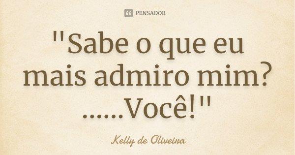 """""""Sabe o que eu mais admiro mim? ......Você!""""... Frase de Kelly de Oliveira."""