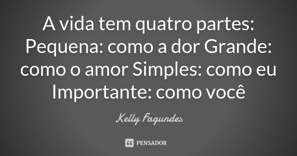 A vida tem quatro partes: Pequena: como a dor Grande: como o amor Simples: como eu Importante: como você... Frase de Kelly Fagundes.