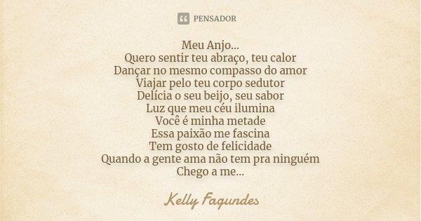 Meu Anjo... Quero sentir teu abraço, teu calor Dançar no mesmo compasso do amor Viajar pelo teu corpo sedutor Delícia o seu beijo, seu sabor Luz que meu céu ilu... Frase de Kelly Fagundes.
