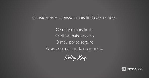 Considere-se, a pessoa mais linda do mundo... O sorriso mais lindo O olhar mais sincero O meu porto seguro A pessoa mais linda no mundo.... Frase de Kelly Key.