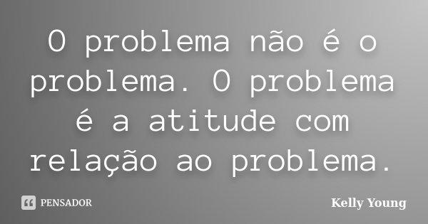 O problema não é o problema. O problema é a atitude com relação ao problema.... Frase de Kelly Young.