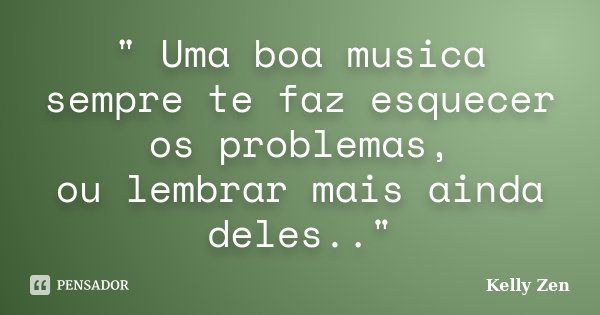 """ Uma boa musica sempre te faz esquecer os problemas, ou lembrar mais ainda deles..""... Frase de Kelly Zen."