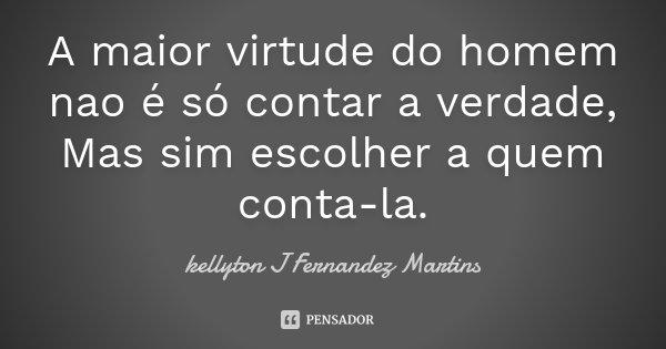 A maior virtude do homem nao é só contar a verdade, Mas sim escolher a quem conta-la.... Frase de kellyton J Fernandez Martins.