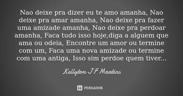 Nao deixe pra dizer eu te amo amanha, Nao deixe pra amar amanha, Nao deixe pra fazer uma amizade amanha, Nao deixe pra perdoar amanha, Faca tudo isso hoje,diga ... Frase de Kellyton J F Martins.