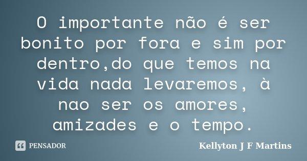 O importante não é ser bonito por fora e sim por dentro,do que temos na vida nada levaremos, à nao ser os amores, amizades e o tempo.... Frase de Kellyton J F Martins.