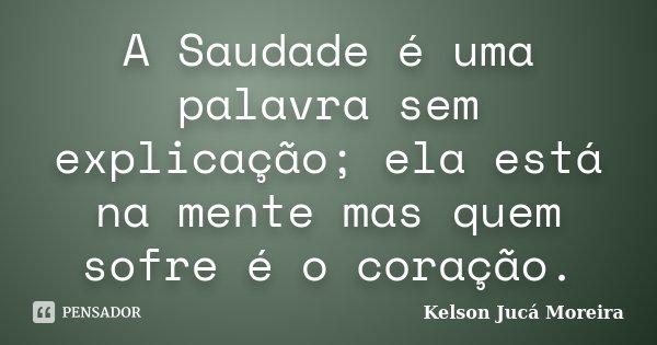 A Saudade é uma palavra sem explicação; ela está na mente mas quem sofre é o coração.... Frase de Kelson Jucá Moreira.