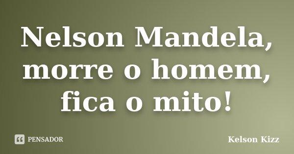 Nelson Mandela, morre o homem, fica o mito!... Frase de Kelson Kizz.