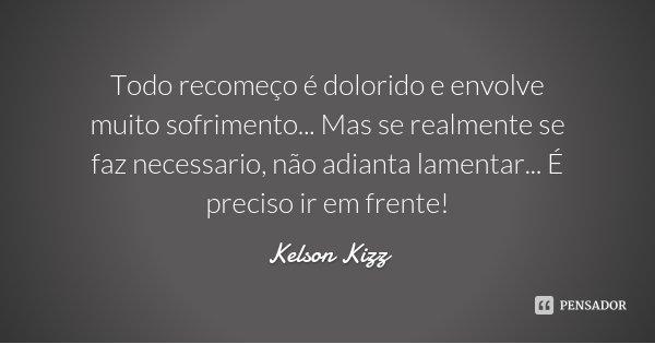 Todo recomeço é dolorido e envolve muito sofrimento... Mas se realmente se faz necessario, não adianta lamentar... É preciso ir em frente!... Frase de Kelson Kizz.