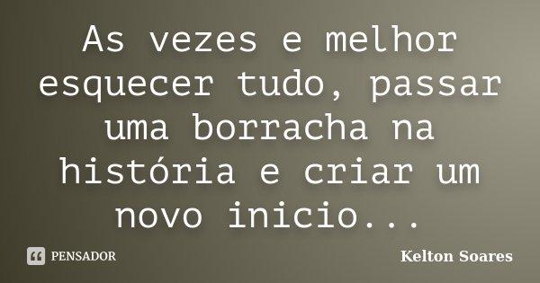 As vezes e melhor esquecer tudo, passar uma borracha na história e criar um novo inicio...... Frase de Kelton Soares.
