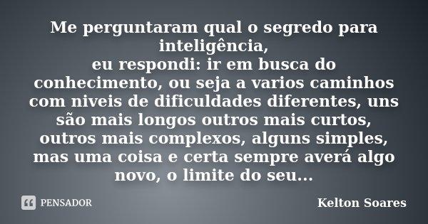 Me perguntaram qual o segredo para inteligência, eu respondi: ir em busca do conhecimento, ou seja a varios caminhos com niveis de dificuldades diferentes, uns ... Frase de Kelton Soares.