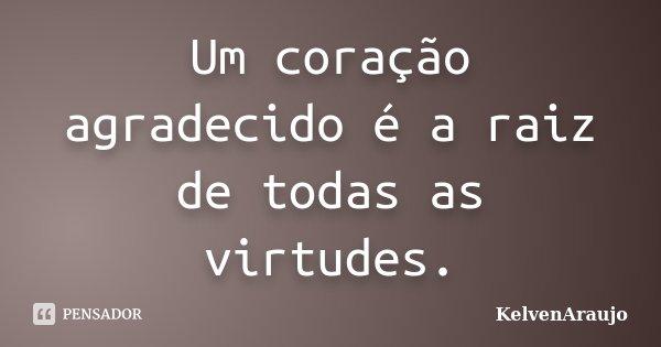 Um coração agradecido é a raiz de todas as virtudes.... Frase de KelvenAraujo.