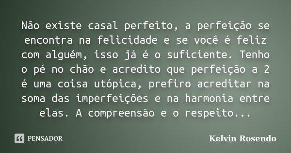 Não existe casal perfeito,a perfeição se encontra na felicidade e se vc é feliz com alguém,isso já é o suficiente. Tenho o pé o chão e acredito que perfeição a ... Frase de Kelvin Rosendo.
