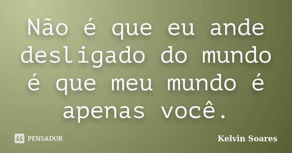 Não é que eu ande desligado do mundo é que meu mundo é apenas você.... Frase de Kelvin Soares.