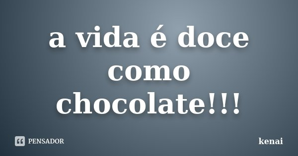a vida é doce como chocolate!!!... Frase de kenai.