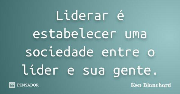 """Liderar é estabelecer uma sociedade entre o líder e sua gente.""... Frase de Ken Blanchard."