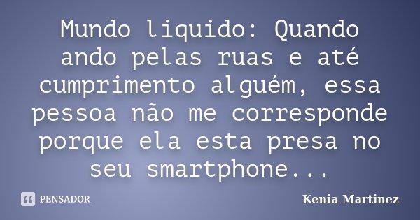 Mundo liquido: Quando ando pelas ruas e até cumprimento alguém, essa pessoa não me corresponde porque ela esta presa no seu smartphone...... Frase de Kenia Martinez.