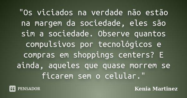 """""""Os viciados na verdade não estão na margem da sociedade, eles são sim a sociedade. Observe quantos compulsivos por tecnológicos e compras em shoppings cen... Frase de Kenia Martinez.."""