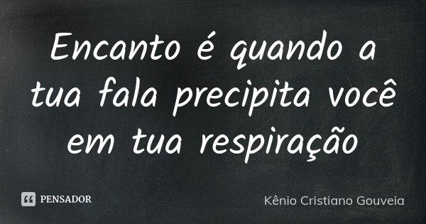 Encanto é quando a tua fala precipita você em tua respiração... Frase de Kênio Cristiano Gouveia.