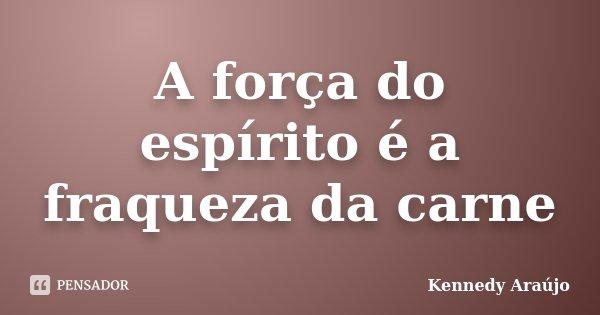 A força do espírito é a fraqueza da carne... Frase de Kennedy Araújo.
