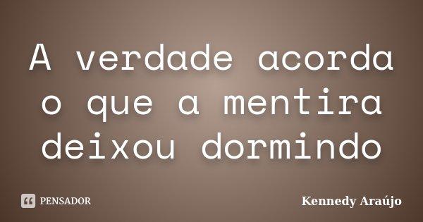 A verdade acorda o que a mentira deixou dormindo... Frase de Kennedy Araújo.