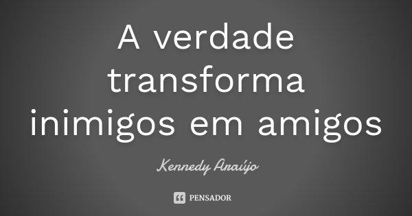 A verdade transforma inimigos em amigos... Frase de Kennedy Araújo.