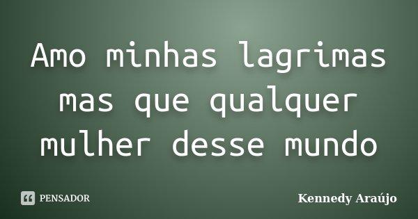Amo minhas lagrimas mas que qualquer mulher desse mundo... Frase de Kennedy Araújo.