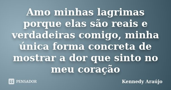 Amo minhas lagrimas porque elas são reais e verdadeiras comigo, minha única forma concreta de mostrar a dor que sinto no meu coração... Frase de Kennedy Araújo.