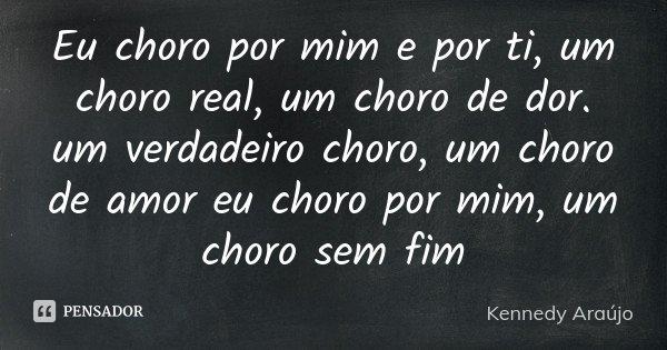 Eu choro por mim e por ti, um choro real, um choro de dor. um verdadeiro choro, um choro de amor eu choro por mim, um choro sem fim... Frase de Kennedy Araújo.