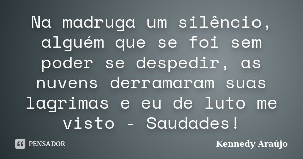 Na madruga um silêncio, alguém que se foi sem poder se despedir, as nuvens derramaram suas lagrimas e eu de luto me visto - Saudades!... Frase de Kennedy Araújo.