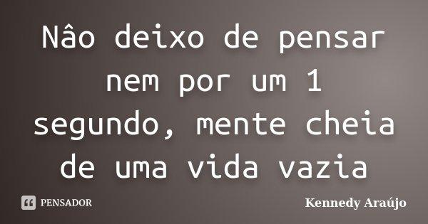 Nâo deixo de pensar nem por um 1 segundo, mente cheia de uma vida vazia... Frase de Kennedy Araújo.