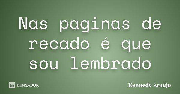 Nas paginas de recado é que sou lembrado... Frase de Kennedy Araújo.