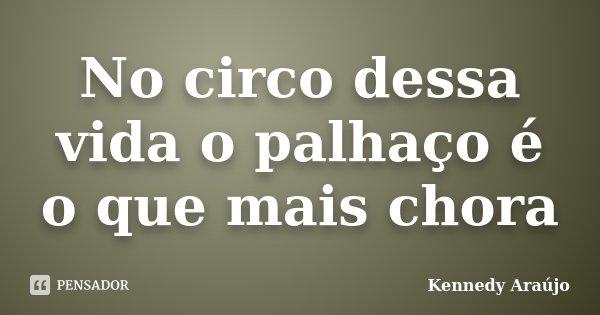 No circo dessa vida o palhaço é o que mais chora... Frase de Kennedy Araújo.
