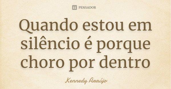 Quando estou em silêncio é porque choro por dentro... Frase de Kennedy Araújo.