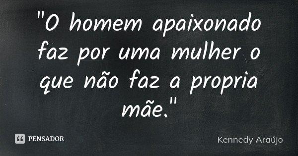 """""""O homem apaixonado faz por uma mulher o que não faz a propria mãe.""""... Frase de Kennedy Araújo."""