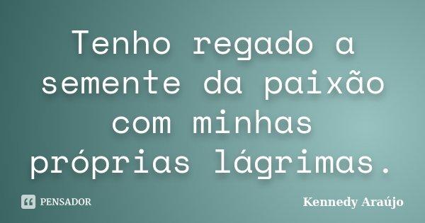 Tenho regado a semente da paixão com minhas próprias lagrimas... Frase de Kennedy Araújo.