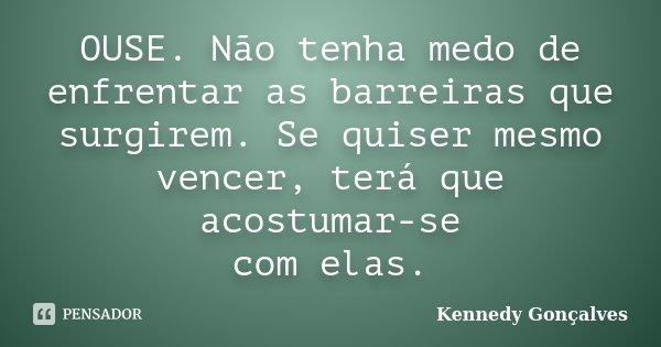 OUSE. Não tenha medo de enfrentar as barreiras que surgirem. Se quiser mesmo vencer, terá que acostumar-se com elas.... Frase de Kennedy Gonçalves.