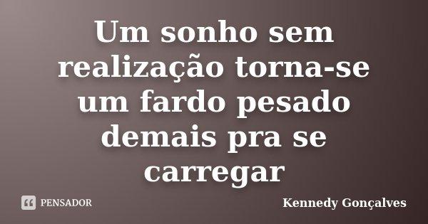 Um sonho sem realização torna-se um fardo pesado demais pra se carregar... Frase de Kennedy Gonçalves.
