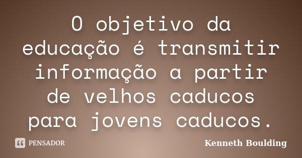 O objetivo da educação é transmitir informação a partir de velhos caducos para jovens caducos.... Frase de Kenneth Boulding.