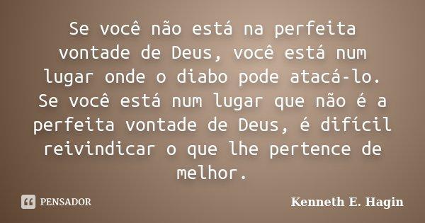 Se você não está na perfeita vontade de Deus, você está num lugar onde o diabo pode atacá-lo. Se você está num lugar que não é a perfeita vontade de Deus, é dif... Frase de Kenneth E. Hagin.