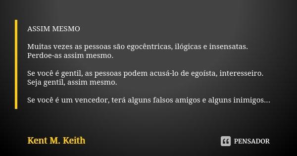 ASSIM MESMO Muitas vezes as pessoas são egocêntricas, ilógicas e insensatas. Perdoe-as assim mesmo. Se você é gentil, as pessoas podem acusá-lo de egoísta, inte... Frase de Kent M. Keith.
