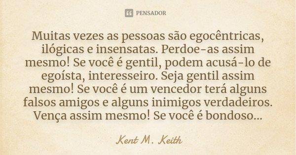Muitas vezes as pessoas são egocêntricas, ilógicas e insensatas. Perdoe-as assim mesmo! Se você é gentil, podem acusá-lo de egoísta, interesseiro. Seja gentil a... Frase de Kent M. Keith.