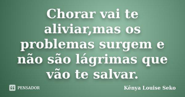 Chorar vai te aliviar,mas os problemas surgem e não são lágrimas que vão te salvar.... Frase de Kênya Louise Seko.