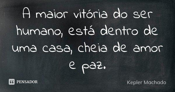 A maior vitória do ser humano, está dentro de uma casa, cheia de amor e paz.... Frase de Kepler Machado.