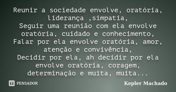 Reunir a sociedade envolve, oratória, liderança ,simpatia, Seguir uma reunião com ela envolve oratória, cuidado e conhecimento, Falar por ela envolve oratória, ... Frase de Kepler Machado.