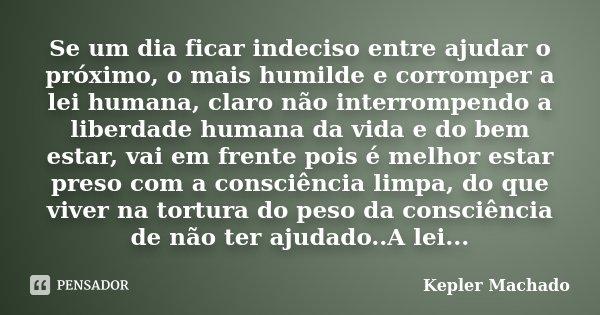 Se um dia ficar indeciso entre ajudar o próximo, o mais humilde e corromper a lei humana, claro não interrompendo a liberdade humana da vida e do bem estar, vai... Frase de Kepler Machado.