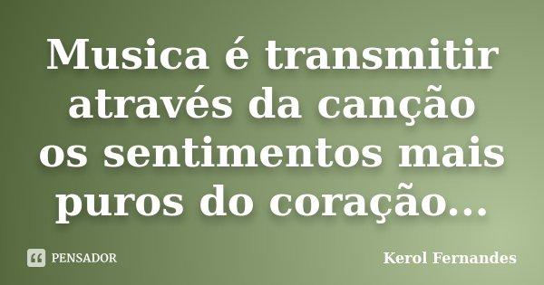 Musica é transmitir através da canção os sentimentos mais puros do coração...... Frase de Kerol Fernandes.