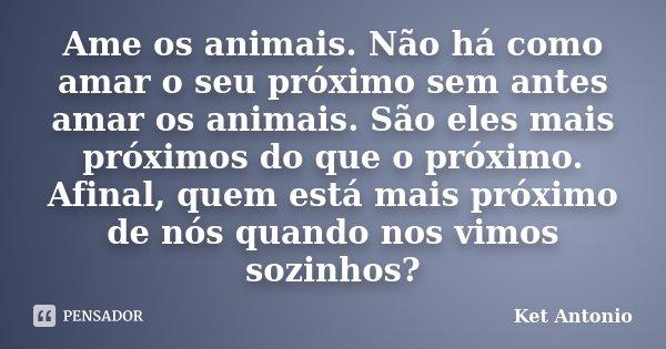 Ame os animais. Não há como amar o seu próximo sem antes amar os animais. São eles mais próximos do que o próximo. Afinal, quem está mais próximo de nós quando ... Frase de Ket Antonio.