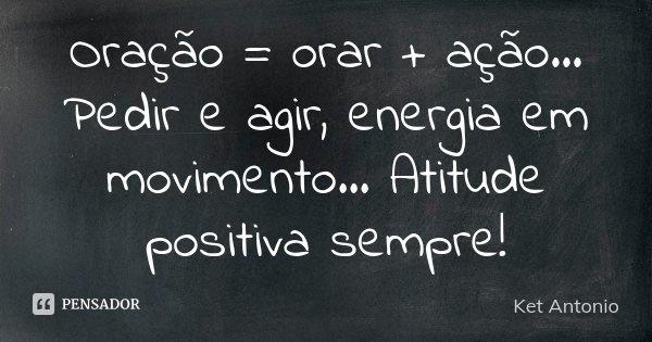 Oração = orar + ação... Pedir e agir, energia em movimento... Atitude positiva sempre!... Frase de Ket Antonio.