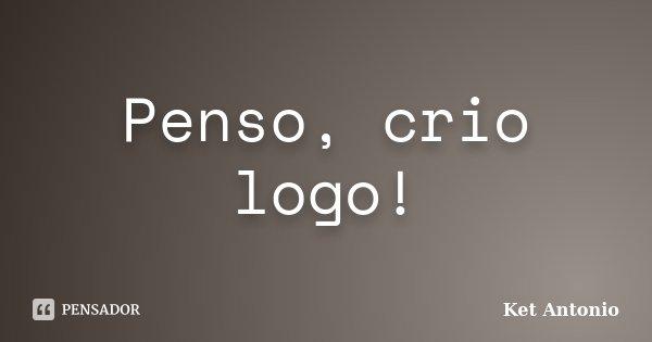 Penso, crio logo!... Frase de Ket Antonio.